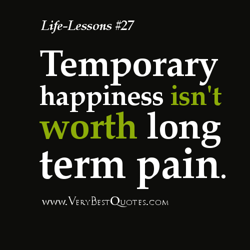 Life-Lesson-Quotes-Temporary-happiness-isnt-worth-long-term-pain.